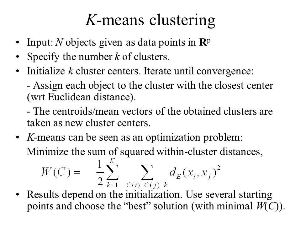 K-means clustering Input: N objects given as data points in R p Specify the number k of clusters.