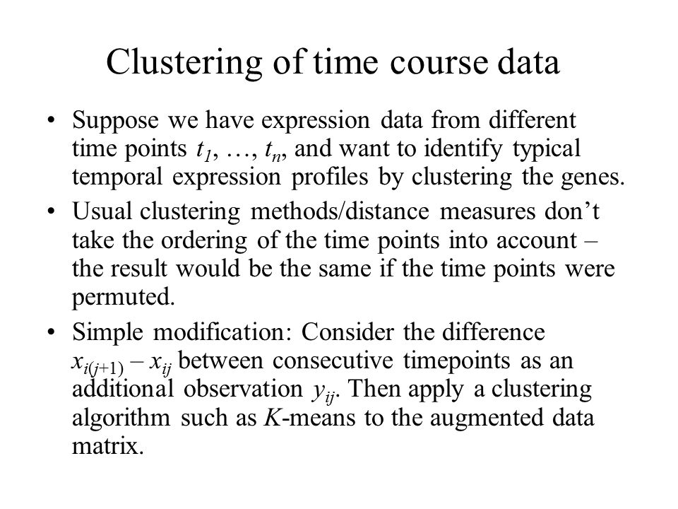 Clustering of time course data Suppose we have expression data from different time points t 1, …, t n, and want to identify typical temporal expression profiles by clustering the genes.