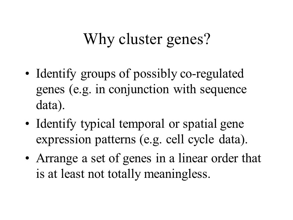 Why cluster genes. Identify groups of possibly co-regulated genes (e.g.