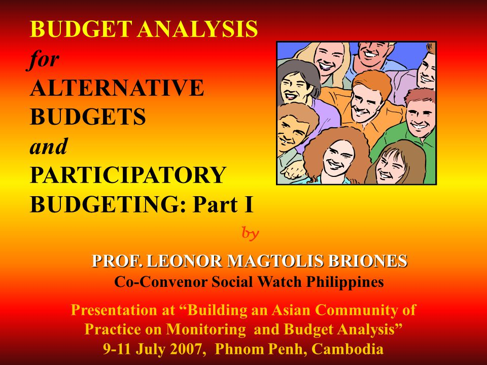 by PROF. LEONOR MAGTOLIS BRIONES Co-Convenor Social Watch Philippines BUDGET ANALYSIS for ALTERNATIVE BUDGETS and PARTICIPATORY BUDGETING: Part I Pres