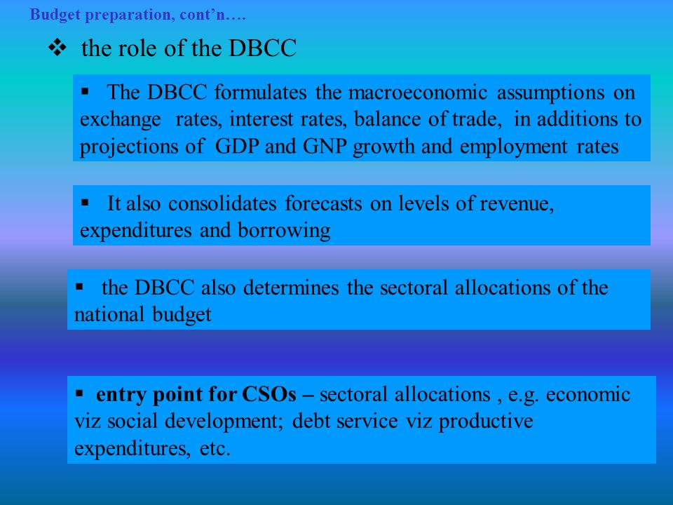 Budget preparation, cont'n….  the role of the DBCC  The DBCC formulates the macroeconomic assumptions on exchange rates, interest rates, balance of