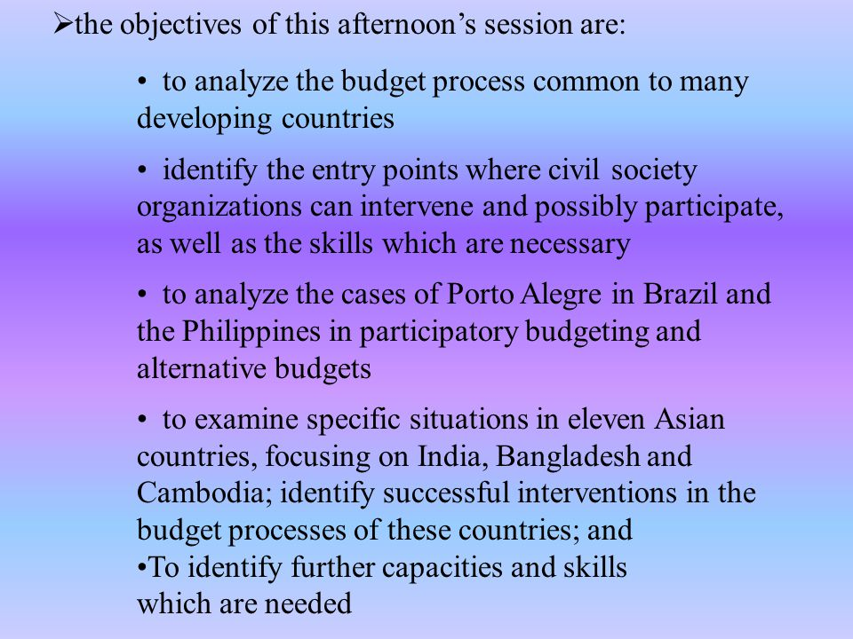  the objectives of this afternoon's session are: to analyze the budget process common to many developing countries identify the entry points where civil society organizations can intervene and possibly participate, as well as the skills which are necessary to analyze the cases of Porto Alegre in Brazil and the Philippines in participatory budgeting and alternative budgets to examine specific situations in eleven Asian countries, focusing on India, Bangladesh and Cambodia; identify successful interventions in the budget processes of these countries; and To identify further capacities and skills which are needed