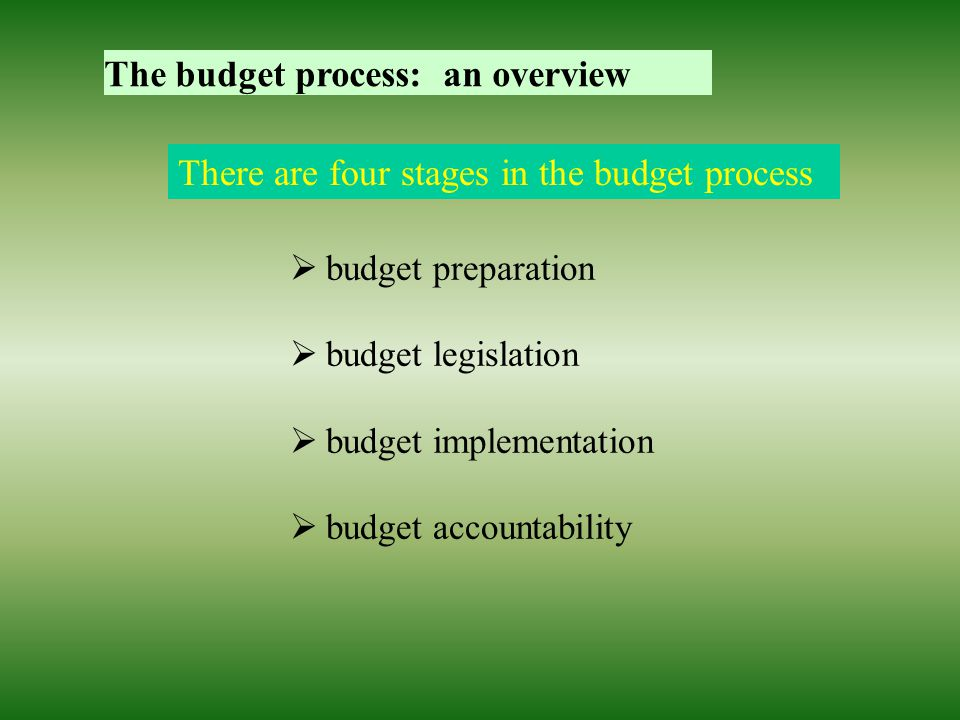 The budget process: an overview There are four stages in the budget process  budget preparation  budget legislation  budget implementation  budget accountability