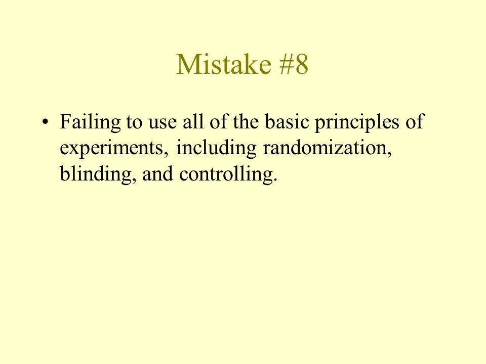 Mistake #8 Failing to use all of the basic principles of experiments, including randomization, blinding, and controlling.