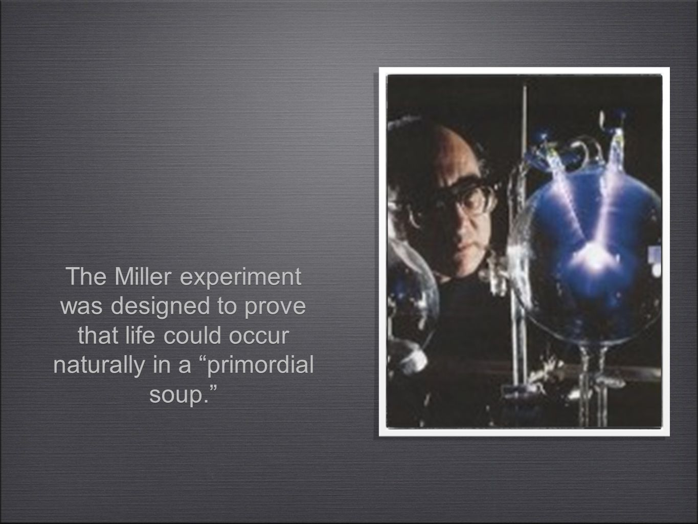 The Miller experiment was designed to prove that life could occur naturally in a primordial soup.
