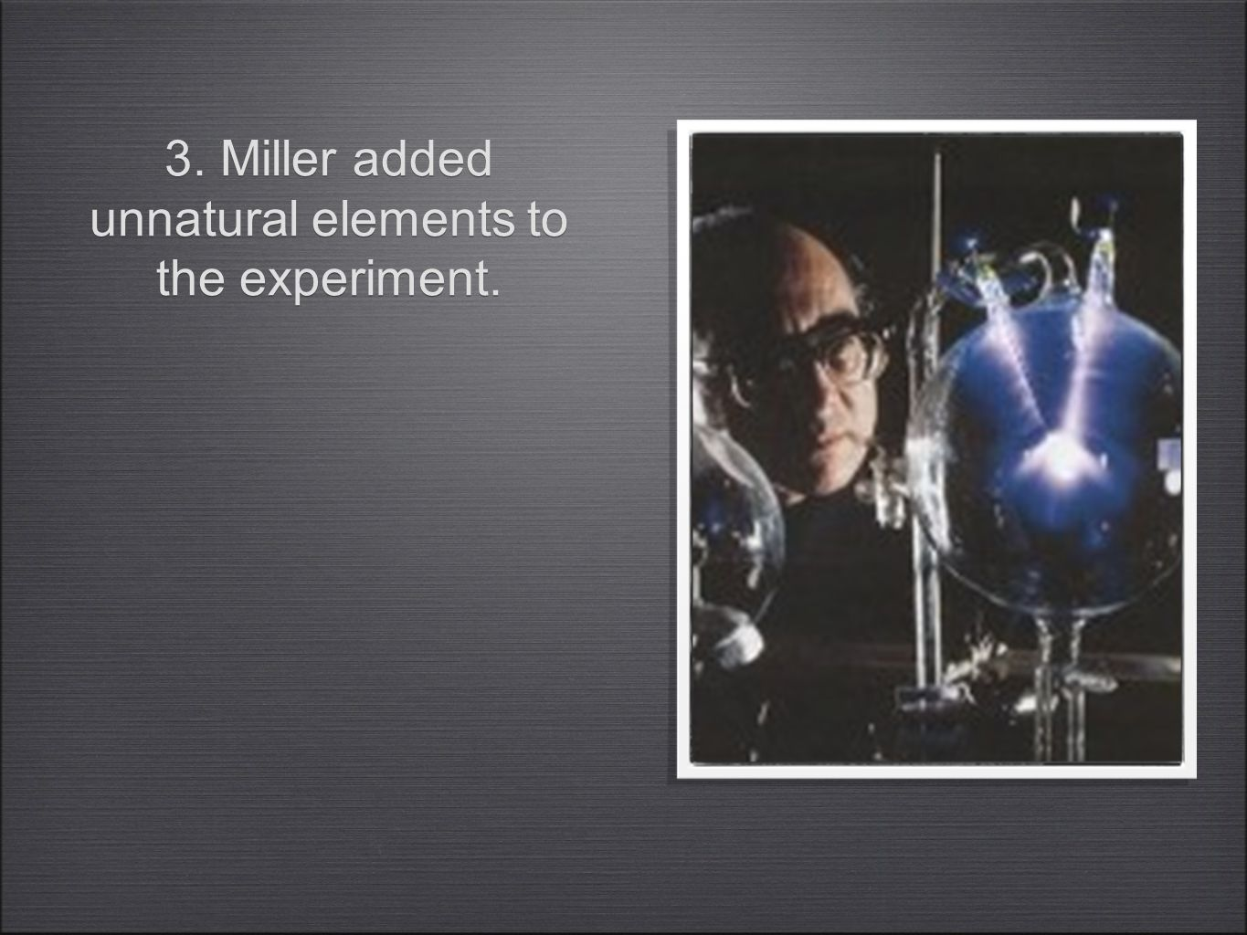 3. Miller added unnatural elements to the experiment.