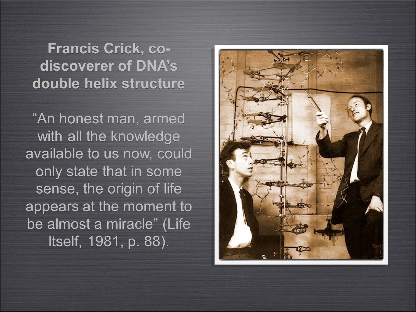 Francis Crick, co- discoverer of DNA's double helix structure An honest man, armed with all the knowledge available to us now, could only state that in some sense, the origin of life appears at the moment to be almost a miracle (Life Itself, 1981, p.
