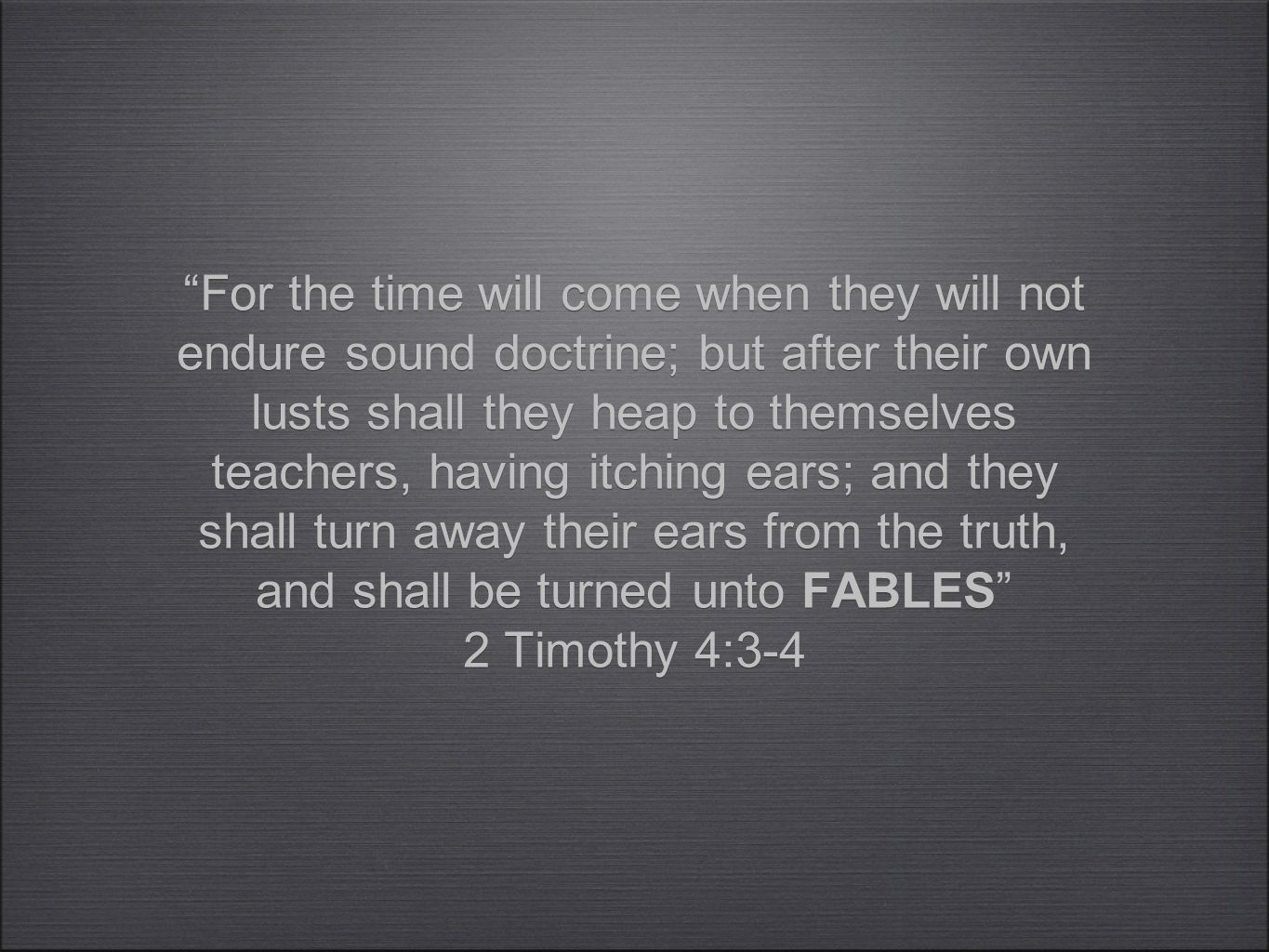 For the time will come when they will not endure sound doctrine; but after their own lusts shall they heap to themselves teachers, having itching ears; and they shall turn away their ears from the truth, and shall be turned unto FABLES 2 Timothy 4:3-4 For the time will come when they will not endure sound doctrine; but after their own lusts shall they heap to themselves teachers, having itching ears; and they shall turn away their ears from the truth, and shall be turned unto FABLES 2 Timothy 4:3-4