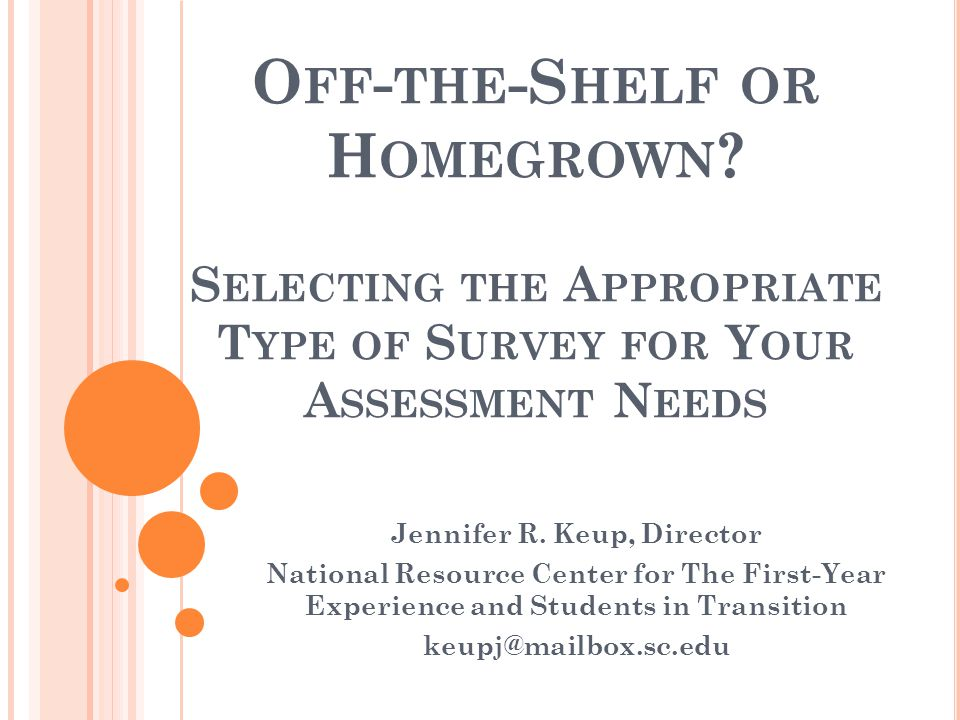 O FF - THE -S HELF OR H OMEGROWN ? S ELECTING THE A PPROPRIATE T YPE OF S URVEY FOR Y OUR A SSESSMENT N EEDS Jennifer R. Keup, Director National Resou