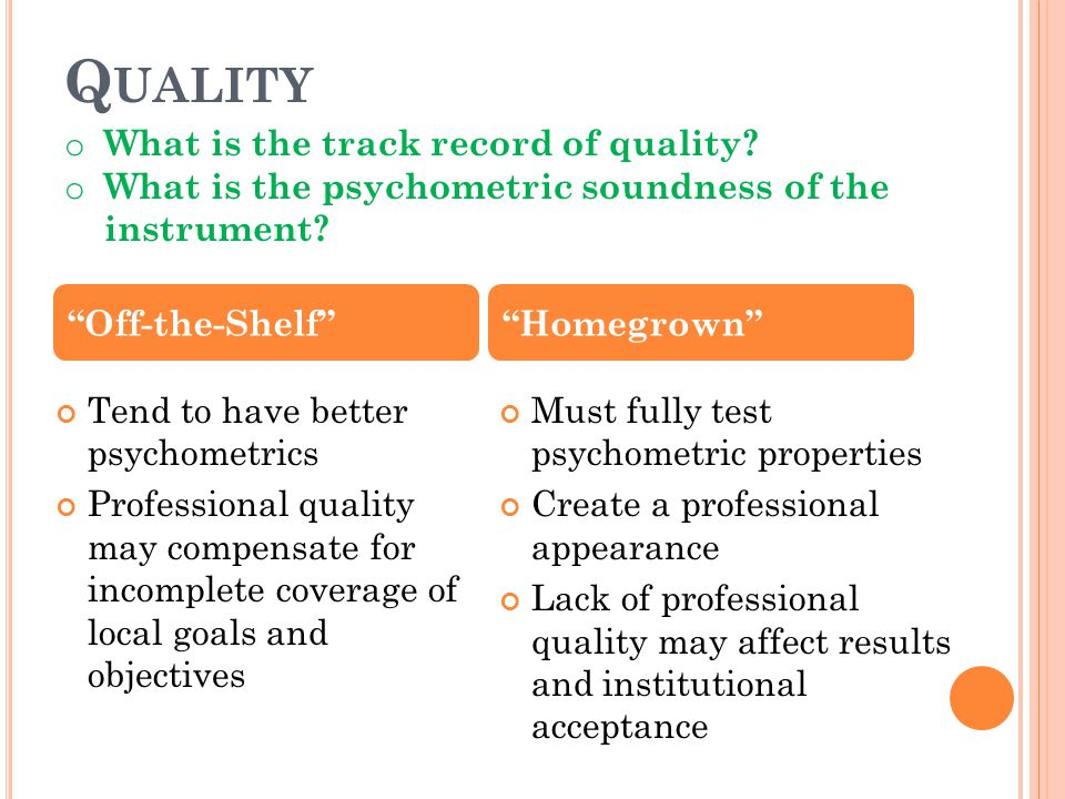 Q UALITY Tend to have better psychometrics Professional quality may compensate for incomplete coverage of local goals and objectives Must fully test p