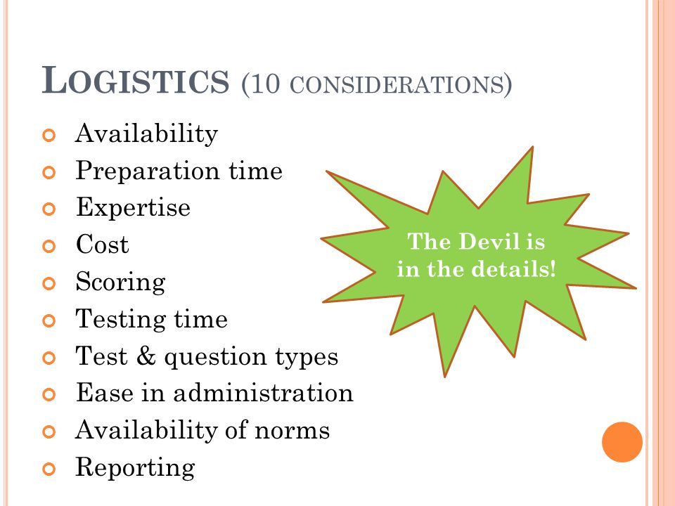 L OGISTICS (10 CONSIDERATIONS ) Availability Preparation time Expertise Cost Scoring Testing time Test & question types Ease in administration Availab