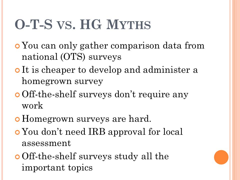 O-T-S VS. HG M YTHS You can only gather comparison data from national (OTS) surveys It is cheaper to develop and administer a homegrown survey Off-the