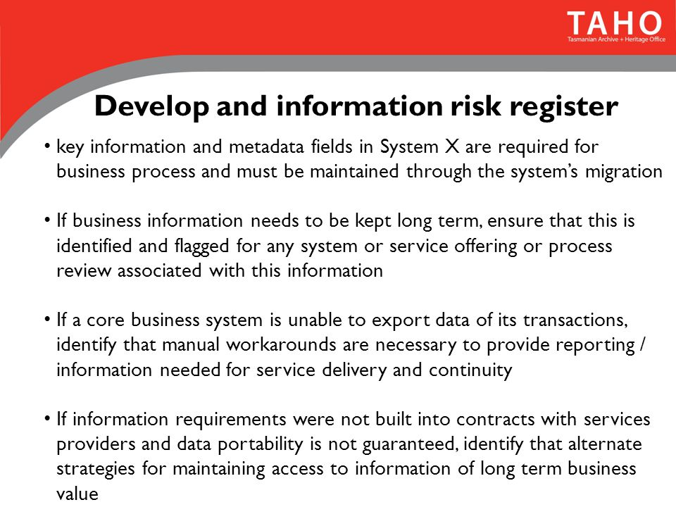 Develop and information risk register key information and metadata fields in System X are required for business process and must be maintained through the system's migration If business information needs to be kept long term, ensure that this is identified and flagged for any system or service offering or process review associated with this information If a core business system is unable to export data of its transactions, identify that manual workarounds are necessary to provide reporting / information needed for service delivery and continuity If information requirements were not built into contracts with services providers and data portability is not guaranteed, identify that alternate strategies for maintaining access to information of long term business value