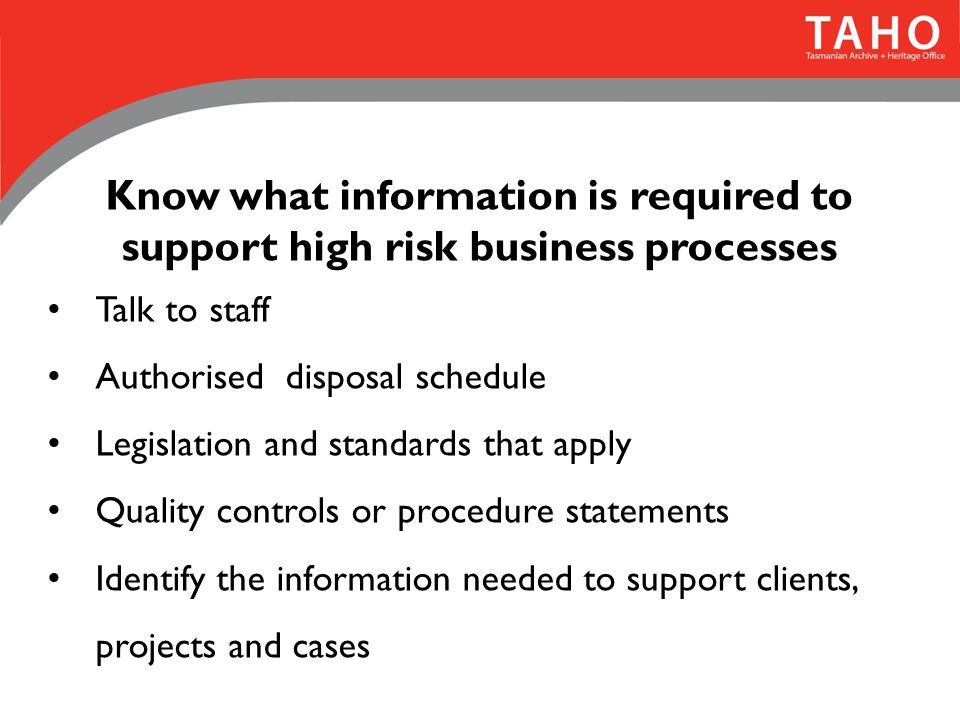 Know what information is required to support high risk business processes Talk to staff Authorised disposal schedule Legislation and standards that apply Quality controls or procedure statements Identify the information needed to support clients, projects and cases
