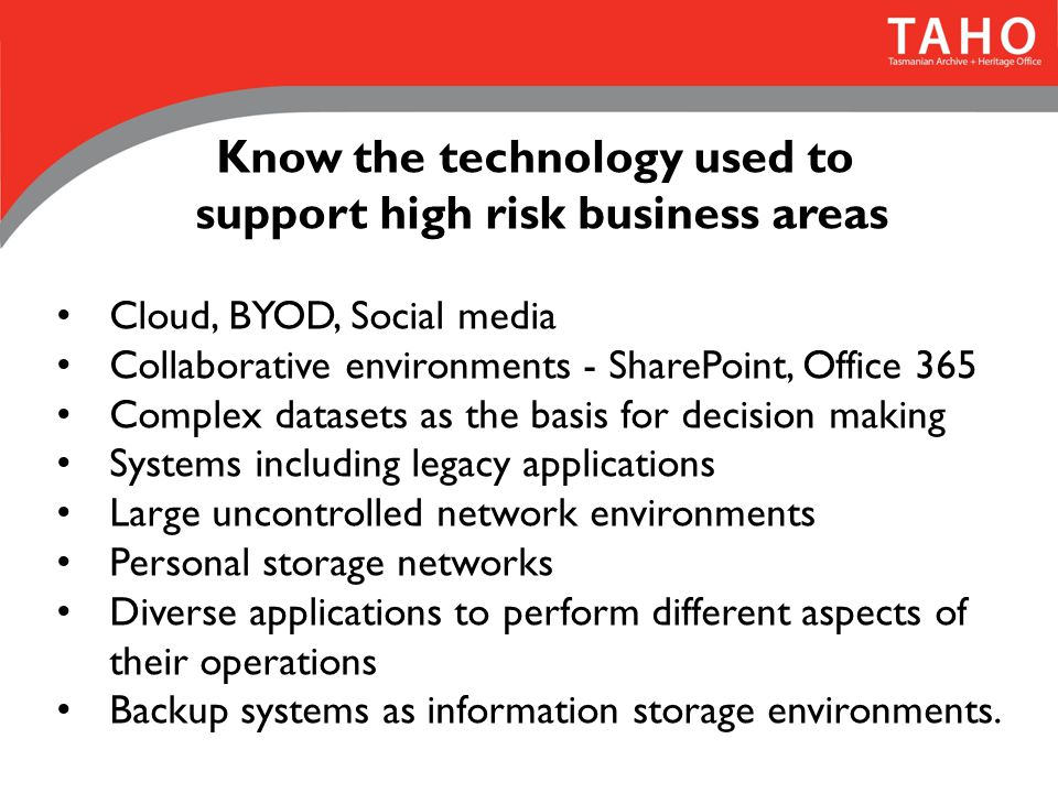 Know the technology used to support high risk business areas Cloud, BYOD, Social media Collaborative environments - SharePoint, Office 365 Complex datasets as the basis for decision making Systems including legacy applications Large uncontrolled network environments Personal storage networks Diverse applications to perform different aspects of their operations Backup systems as information storage environments.