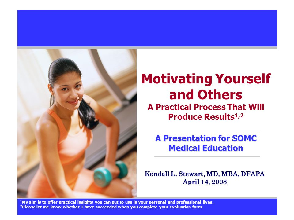 A Presentation for SOMC Medical Education Motivating Yourself and Others A Practical Process That Will Produce Results 1,2 A Presentation for SOMC Med