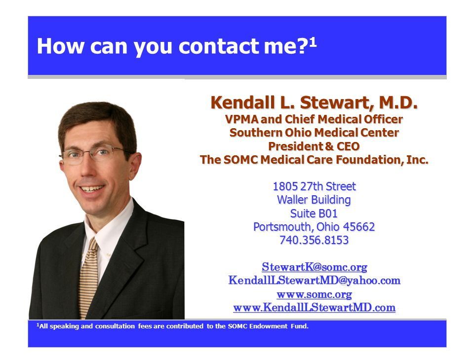 How can you contact me? 1 Kendall L. Stewart, M.D. VPMA and Chief Medical Officer Southern Ohio Medical Center President & CEO The SOMC Medical Care F
