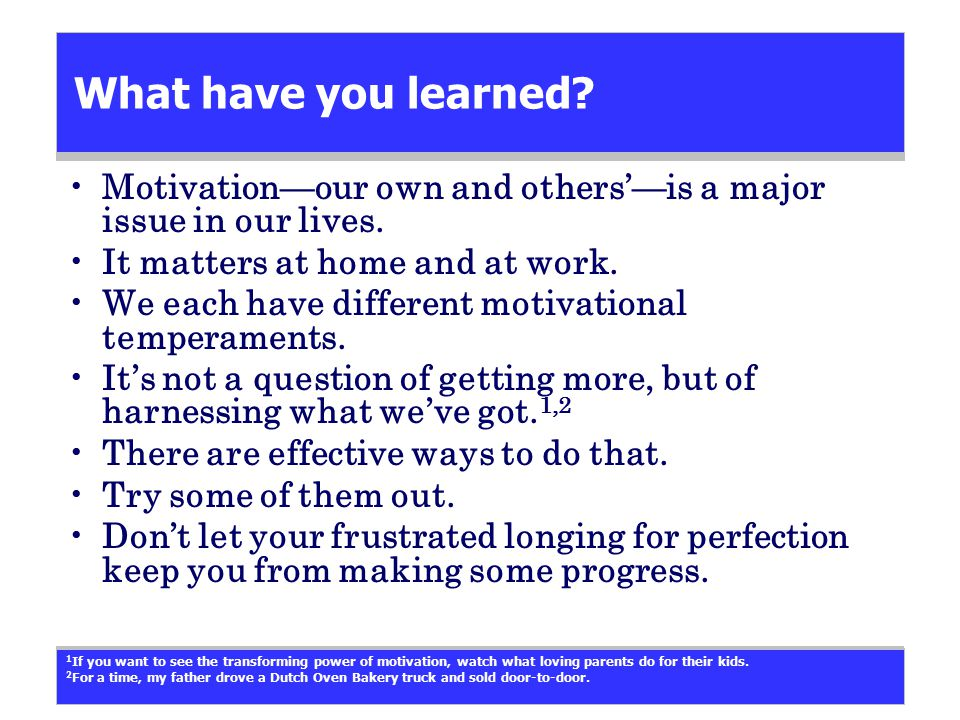 What have you learned? Motivation—our own and others'—is a major issue in our lives. It matters at home and at work. We each have different motivation