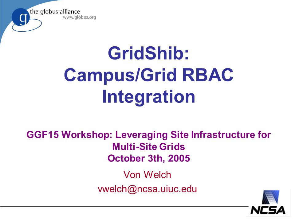 GridShib: Campus/Grid RBAC Integration GGF15 Workshop: Leveraging Site Infrastructure for Multi-Site Grids October 3th, 2005 Von Welch vwelch@ncsa.uiuc.edu