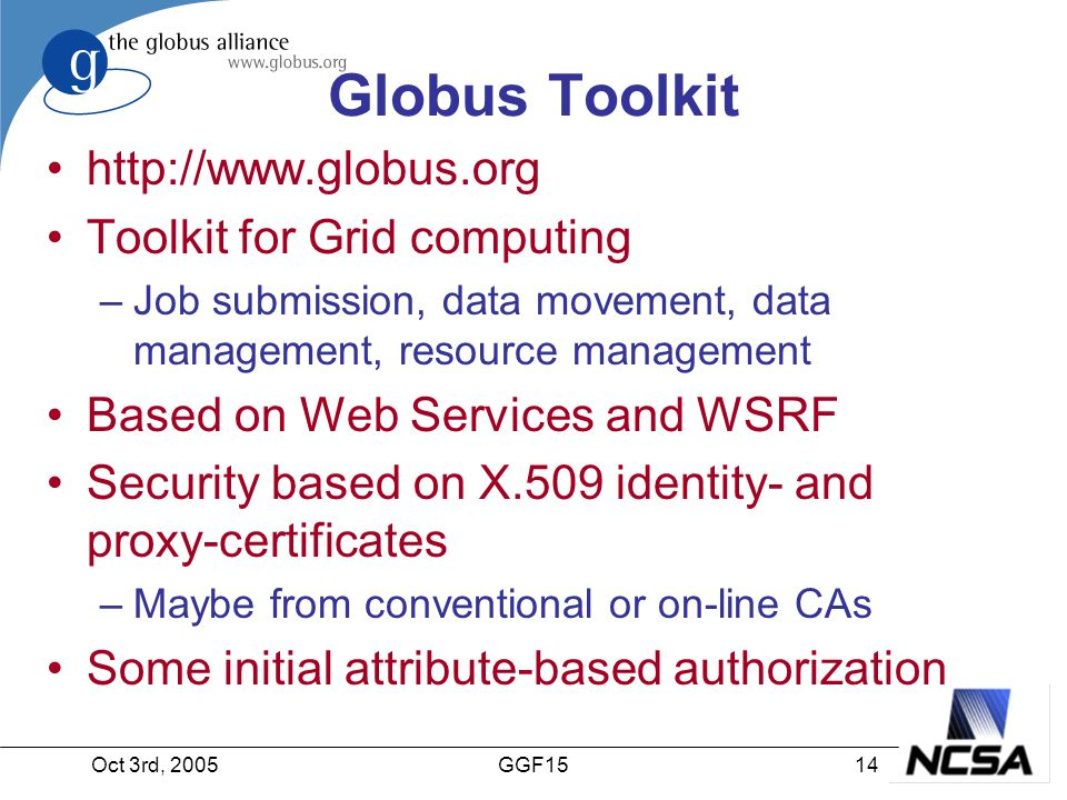 Oct 3rd, 200514GGF15 Globus Toolkit http://www.globus.org Toolkit for Grid computing –Job submission, data movement, data management, resource management Based on Web Services and WSRF Security based on X.509 identity- and proxy-certificates –Maybe from conventional or on-line CAs Some initial attribute-based authorization