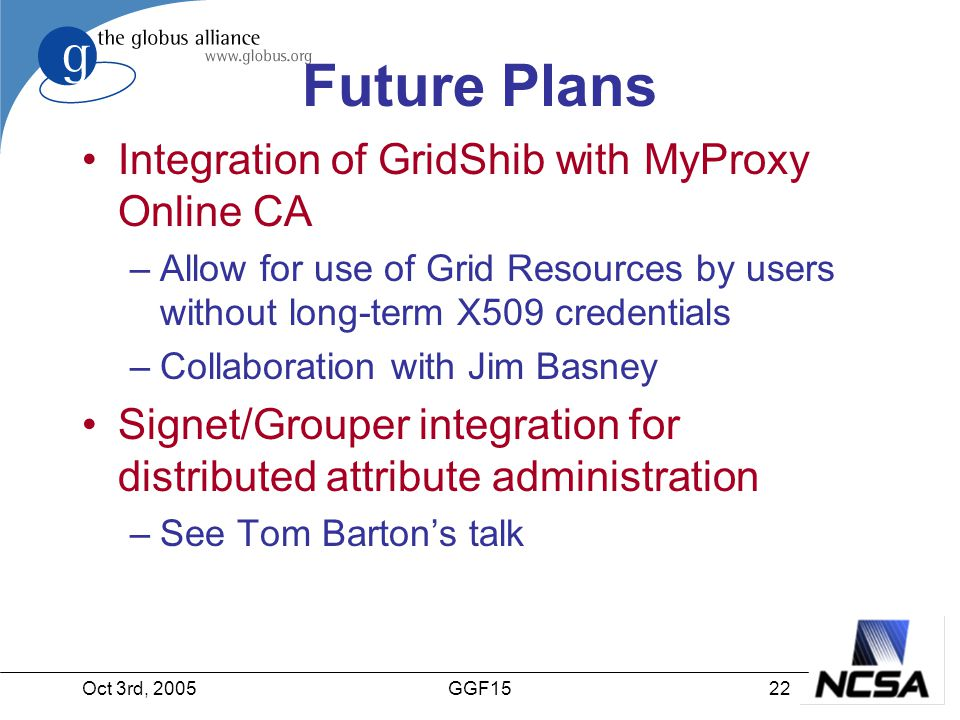 Oct 3rd, 200522GGF15 Future Plans Integration of GridShib with MyProxy Online CA –Allow for use of Grid Resources by users without long-term X509 credentials –Collaboration with Jim Basney Signet/Grouper integration for distributed attribute administration –See Tom Barton's talk