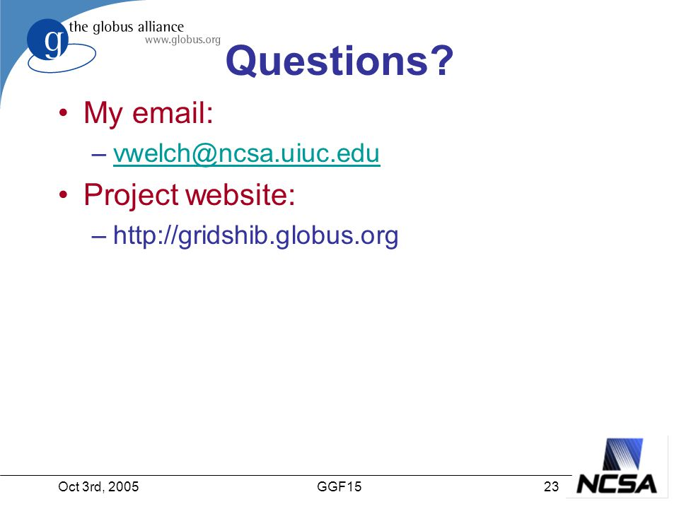 Oct 3rd, 200523GGF15 Questions? My email: –vwelch@ncsa.uiuc.eduvwelch@ncsa.uiuc.edu Project website: –http://gridshib.globus.org
