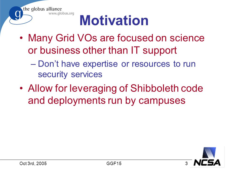 Oct 3rd, 20053GGF15 Motivation Many Grid VOs are focused on science or business other than IT support –Don't have expertise or resources to run security services Allow for leveraging of Shibboleth code and deployments run by campuses