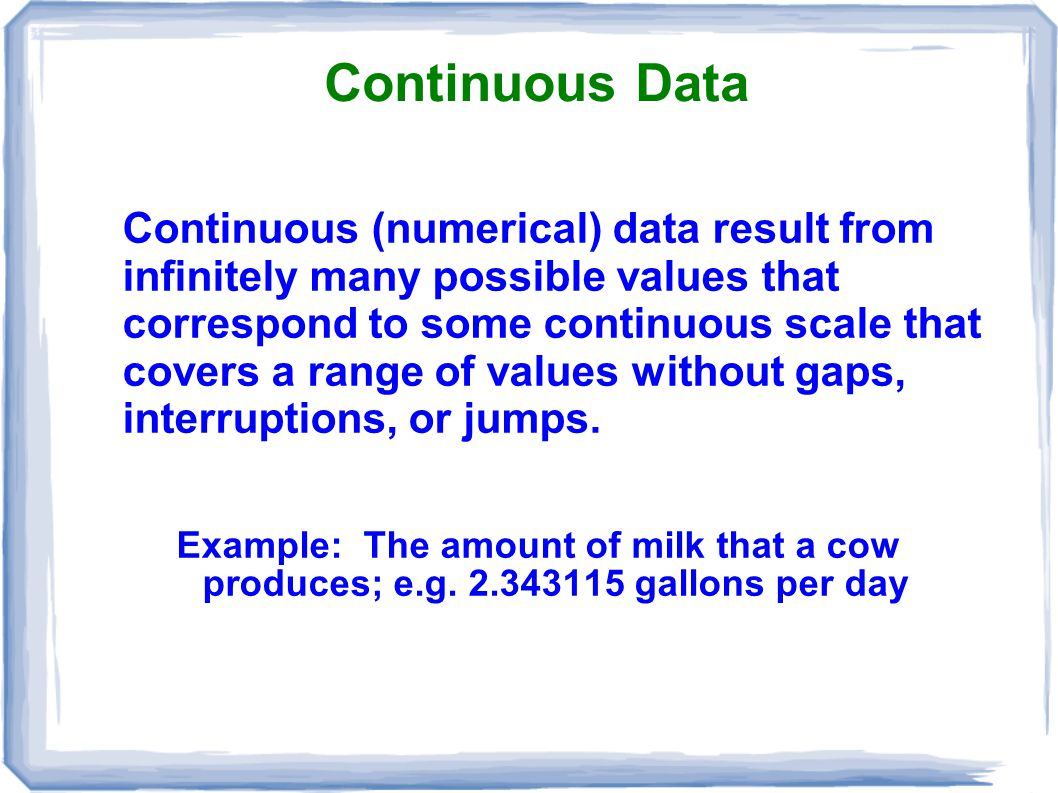 Continuous Data Continuous (numerical) data result from infinitely many possible values that correspond to some continuous scale that covers a range o