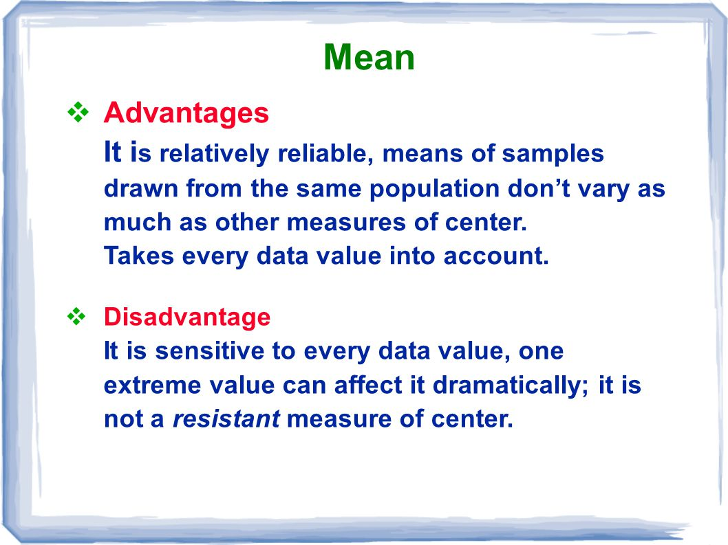 Mean  Advantages It i s relatively reliable, means of samples drawn from the same population don't vary as much as other measures of center. Takes ev