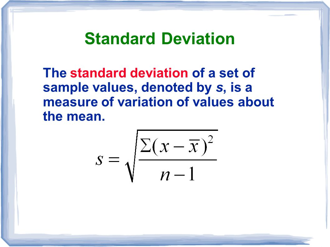 Standard Deviation The standard deviation of a set of sample values, denoted by s, is a measure of variation of values about the mean.
