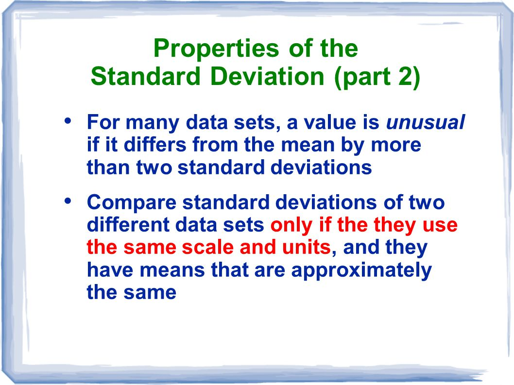 Properties of the Standard Deviation (part 2) For many data sets, a value is unusual if it differs from the mean by more than two standard deviations
