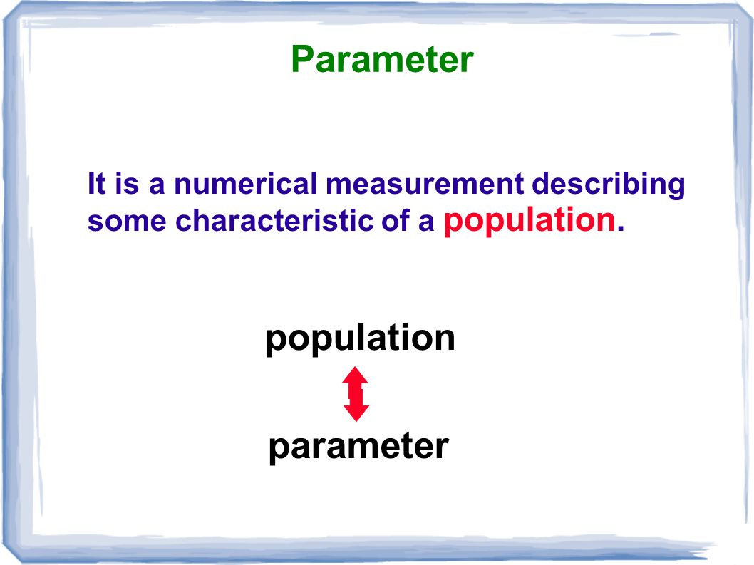 Parameter It is a numerical measurement describing some characteristic of a population. population parameter