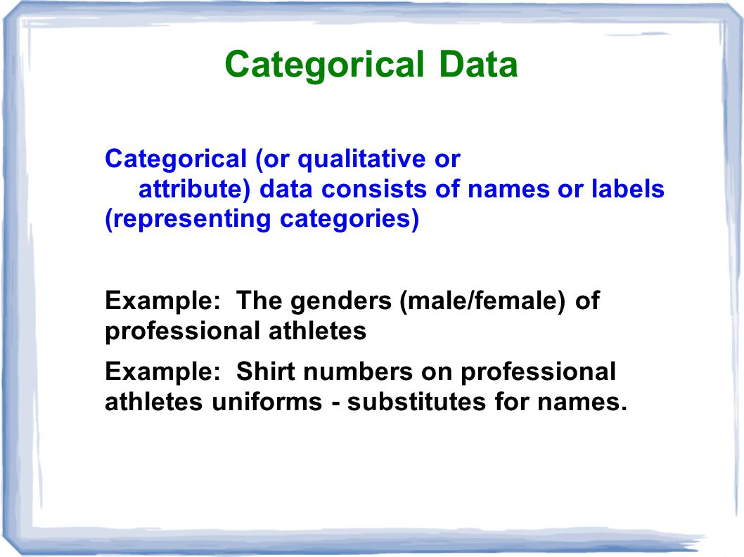 Categorical Data Categorical (or qualitative or attribute) data consists of names or labels (representing categories) Example: The genders (male/femal