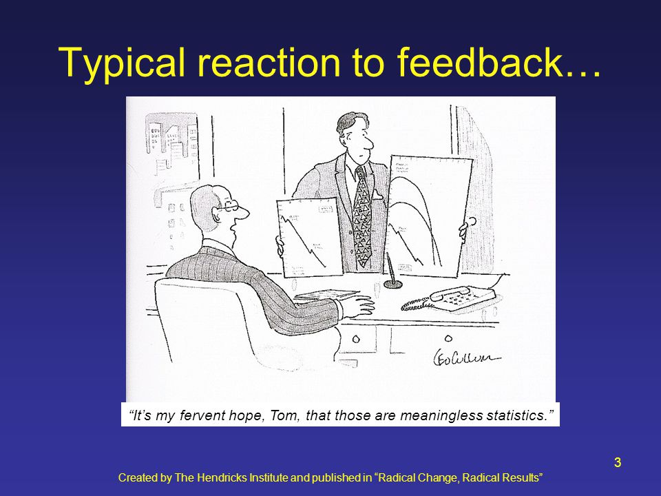 Created by The Hendricks Institute and published in Radical Change, Radical Results 3 Typical reaction to feedback… It's my fervent hope, Tom, that those are meaningless statistics.