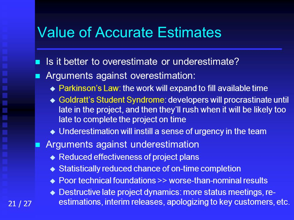 21 / 27 Value of Accurate Estimates n n Is it better to overestimate or underestimate.