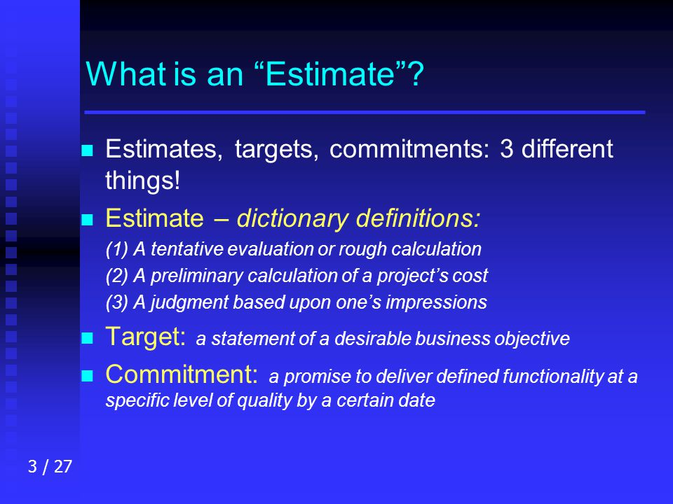 3 / 27 What is an Estimate . n n Estimates, targets, commitments: 3 different things.