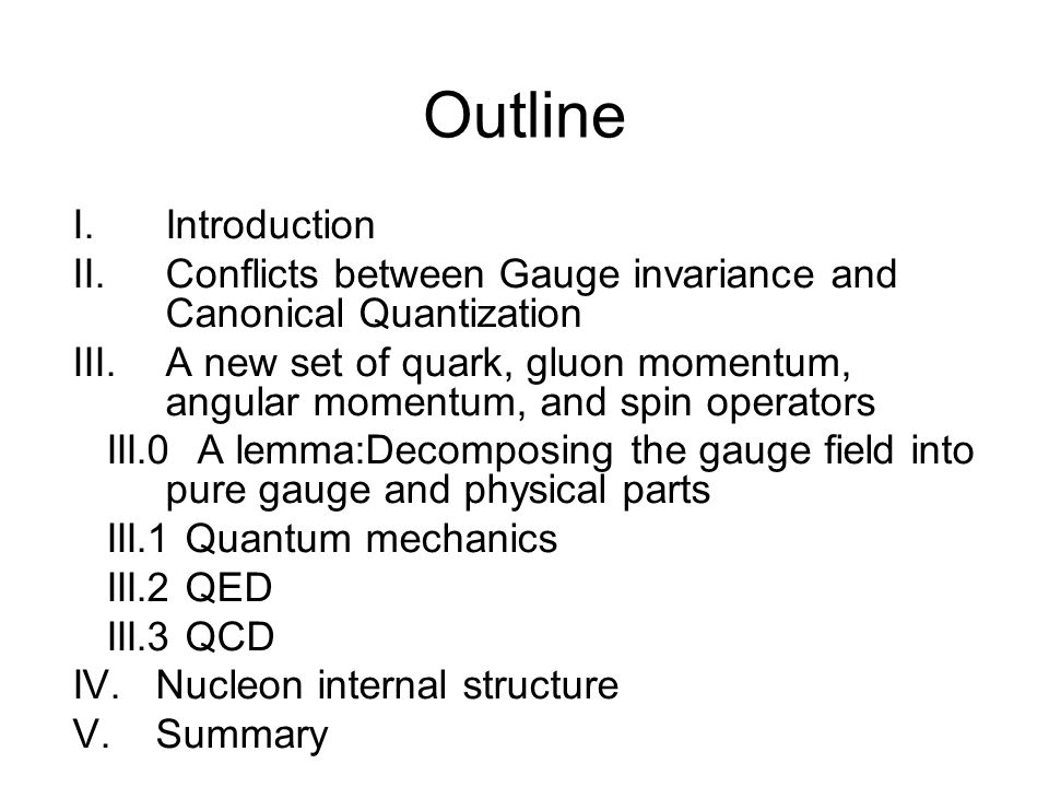 Outline I.Introduction II.Conflicts between Gauge invariance and Canonical Quantization III.A new set of quark, gluon momentum, angular momentum, and spin operators III.0 A lemma:Decomposing the gauge field into pure gauge and physical parts III.1 Quantum mechanics III.2 QED III.3 QCD IV.