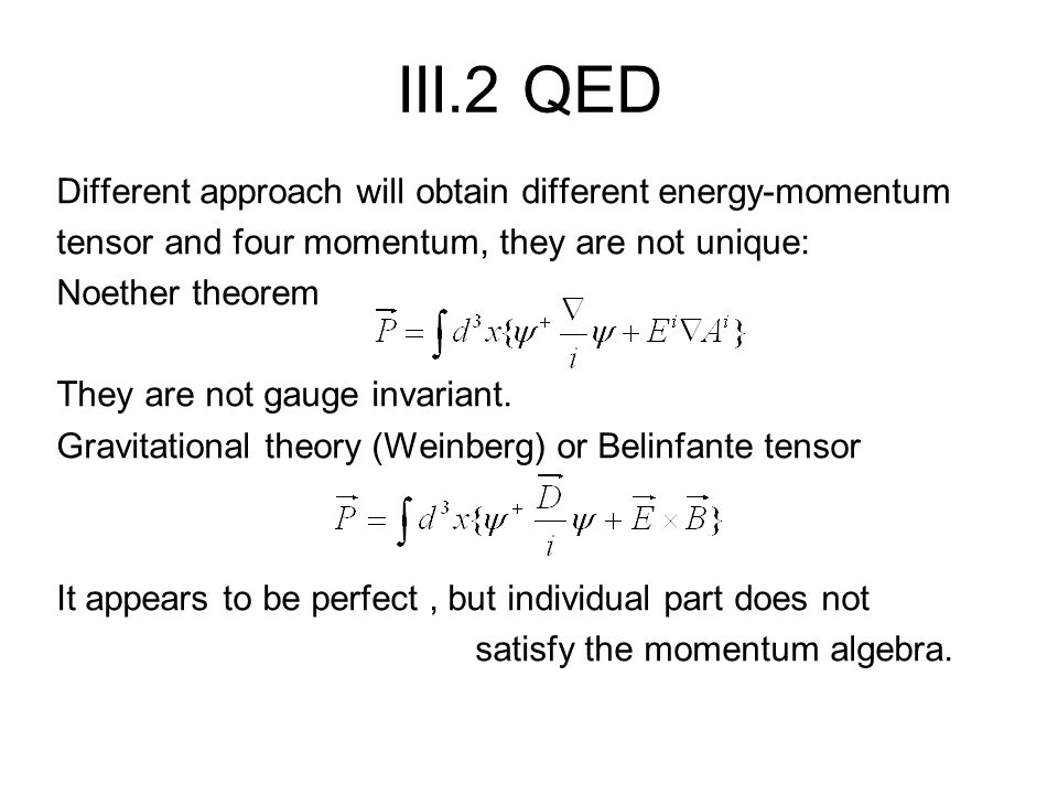 III.2 QED Different approach will obtain different energy-momentum tensor and four momentum, they are not unique: Noether theorem They are not gauge invariant.