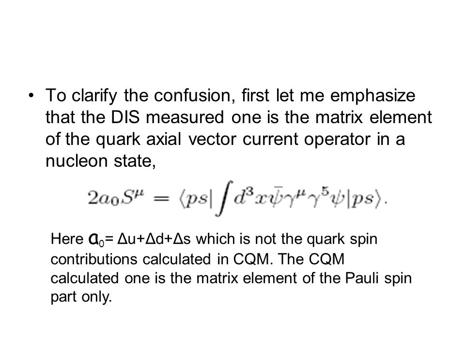 To clarify the confusion, first let me emphasize that the DIS measured one is the matrix element of the quark axial vector current operator in a nucleon state, Here a 0 = Δu+Δd+Δs which is not the quark spin contributions calculated in CQM.