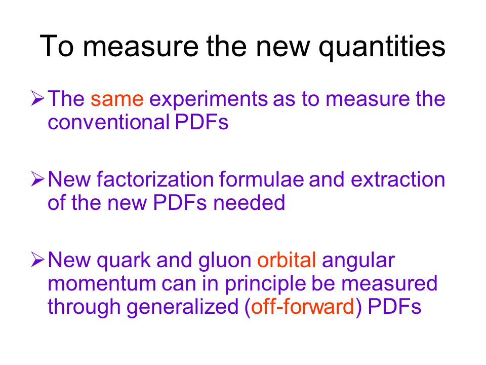 To measure the new quantities  The same experiments as to measure the conventional PDFs  New factorization formulae and extraction of the new PDFs needed  New quark and gluon orbital angular momentum can in principle be measured through generalized (off-forward) PDFs