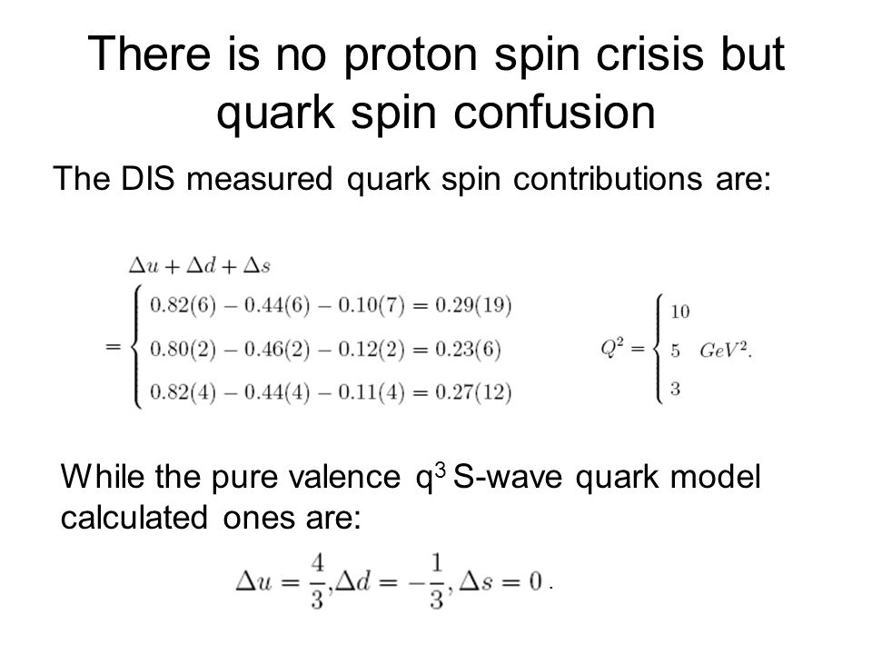 There is no proton spin crisis but quark spin confusion The DIS measured quark spin contributions are: While the pure valence q 3 S-wave quark model calculated ones are:.