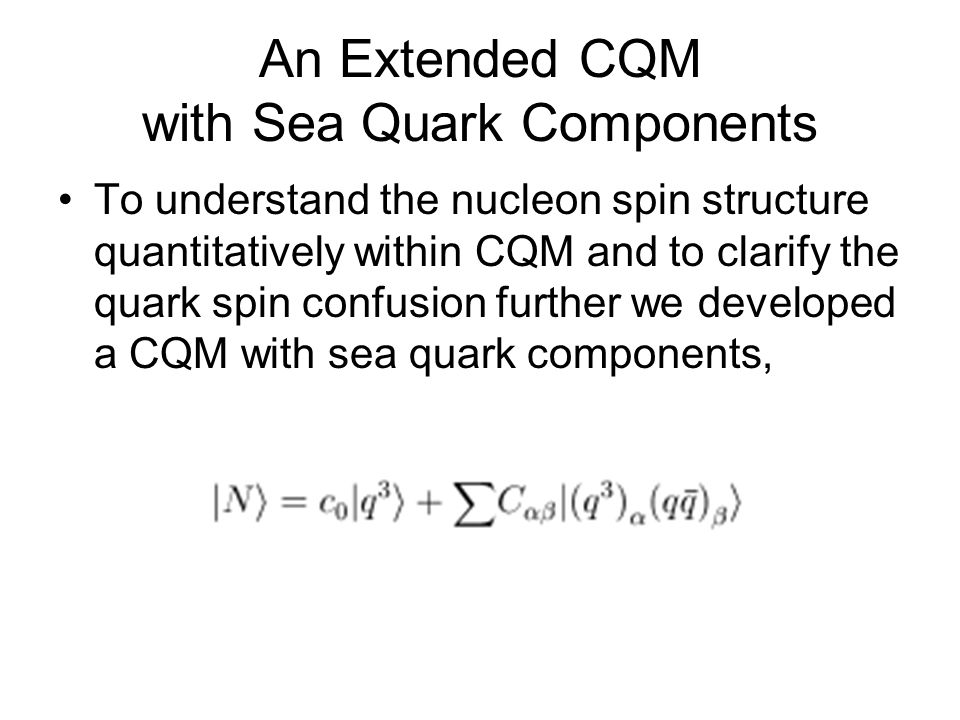 An Extended CQM with Sea Quark Components To understand the nucleon spin structure quantitatively within CQM and to clarify the quark spin confusion further we developed a CQM with sea quark components,