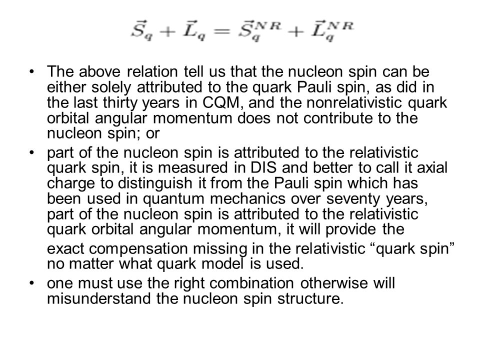 The above relation tell us that the nucleon spin can be either solely attributed to the quark Pauli spin, as did in the last thirty years in CQM, and the nonrelativistic quark orbital angular momentum does not contribute to the nucleon spin; or part of the nucleon spin is attributed to the relativistic quark spin, it is measured in DIS and better to call it axial charge to distinguish it from the Pauli spin which has been used in quantum mechanics over seventy years, part of the nucleon spin is attributed to the relativistic quark orbital angular momentum, it will provide the exact compensation missing in the relativistic quark spin no matter what quark model is used.