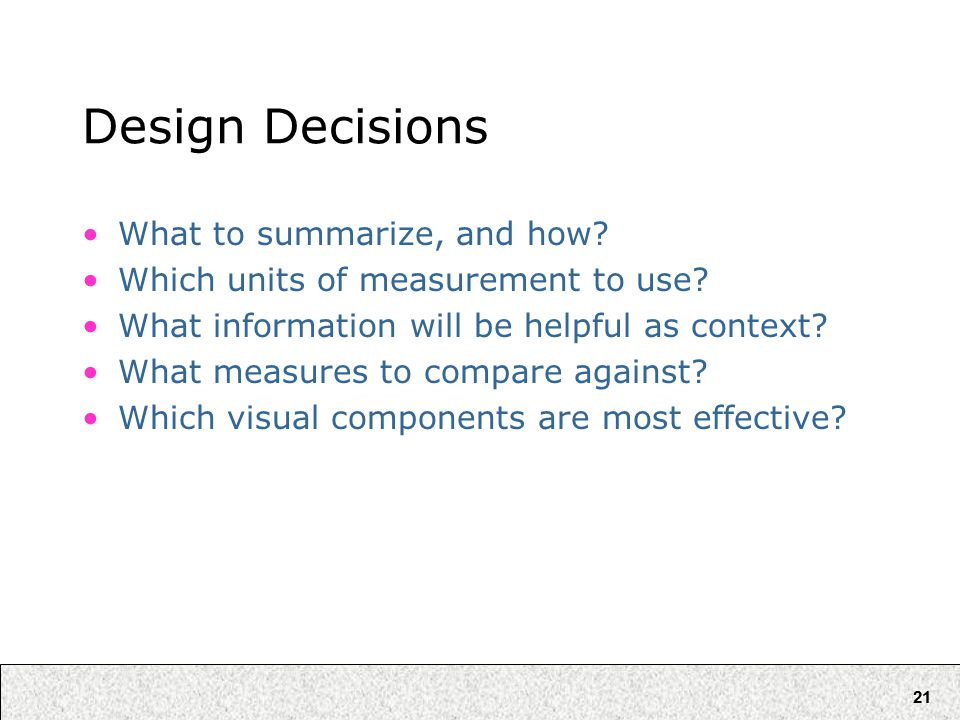 21 Design Decisions What to summarize, and how. Which units of measurement to use.