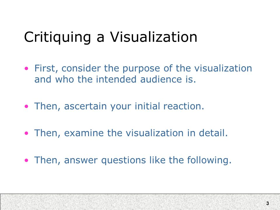3 Critiquing a Visualization First, consider the purpose of the visualization and who the intended audience is.