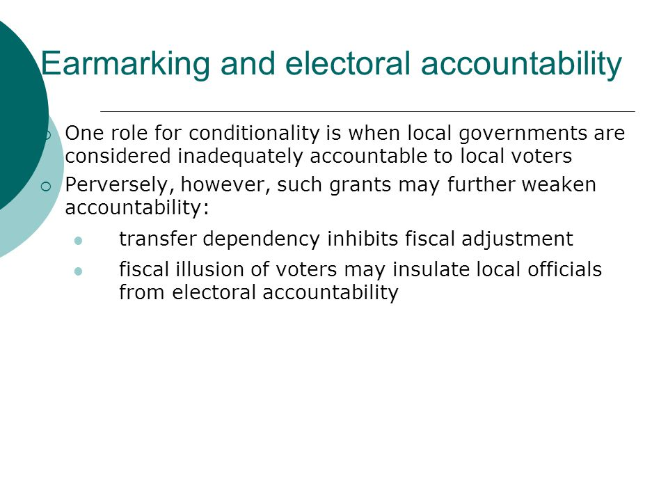 Earmarking and electoral accountability  One role for conditionality is when local governments are considered inadequately accountable to local voters  Perversely, however, such grants may further weaken accountability: transfer dependency inhibits fiscal adjustment fiscal illusion of voters may insulate local officials from electoral accountability
