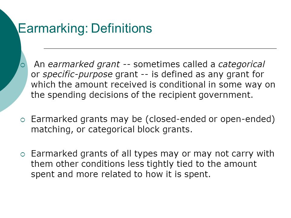 Earmarking: Definitions  An earmarked grant -- sometimes called a categorical or specific-purpose grant -- is defined as any grant for which the amount received is conditional in some way on the spending decisions of the recipient government.