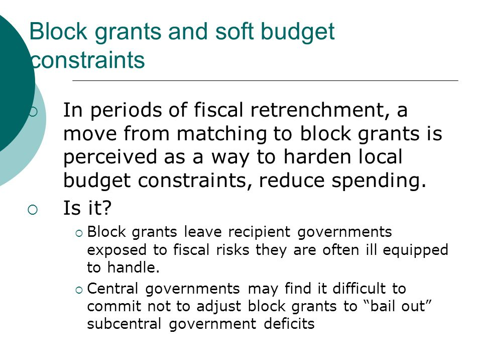 Block grants and soft budget constraints  In periods of fiscal retrenchment, a move from matching to block grants is perceived as a way to harden local budget constraints, reduce spending.