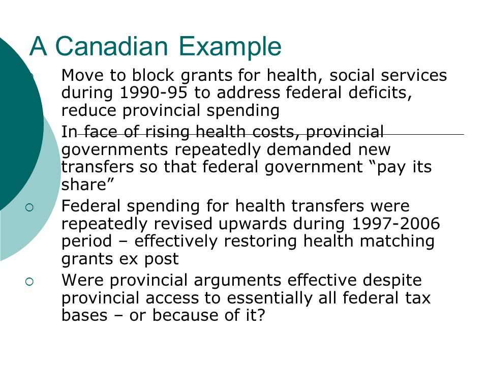 A Canadian Example  Move to block grants for health, social services during 1990-95 to address federal deficits, reduce provincial spending  In face of rising health costs, provincial governments repeatedly demanded new transfers so that federal government pay its share  Federal spending for health transfers were repeatedly revised upwards during 1997-2006 period – effectively restoring health matching grants ex post  Were provincial arguments effective despite provincial access to essentially all federal tax bases – or because of it
