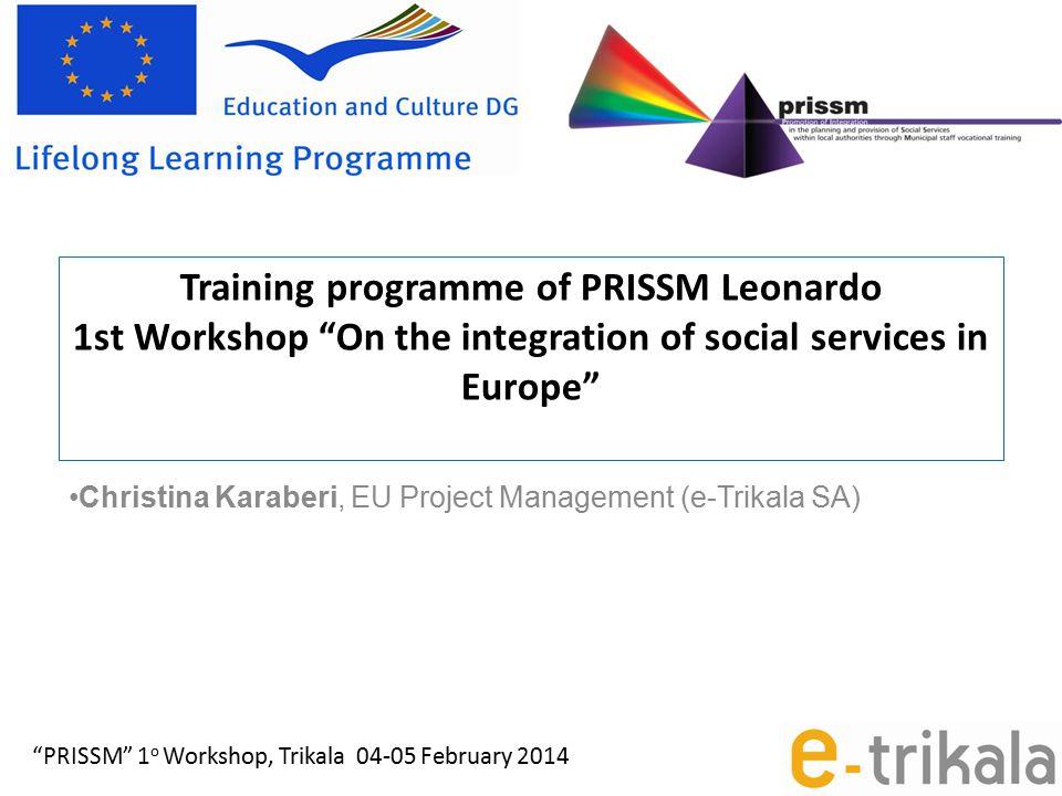 Training programme of PRISSM Leonardo 1st Workshop On the integration of social services in Europe Christina Karaberi, EU Project Management (e-Trikala SA) PRISSM 1 ο Workshop, Trikala 04-05 February 2014